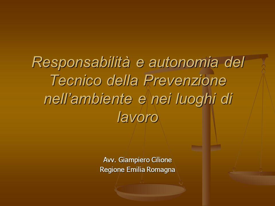 Responsabilità e autonomia del Tecnico della Prevenzione nellambiente e nei luoghi di lavoro Avv. Giampiero Cilione Regione Emilia Romagna