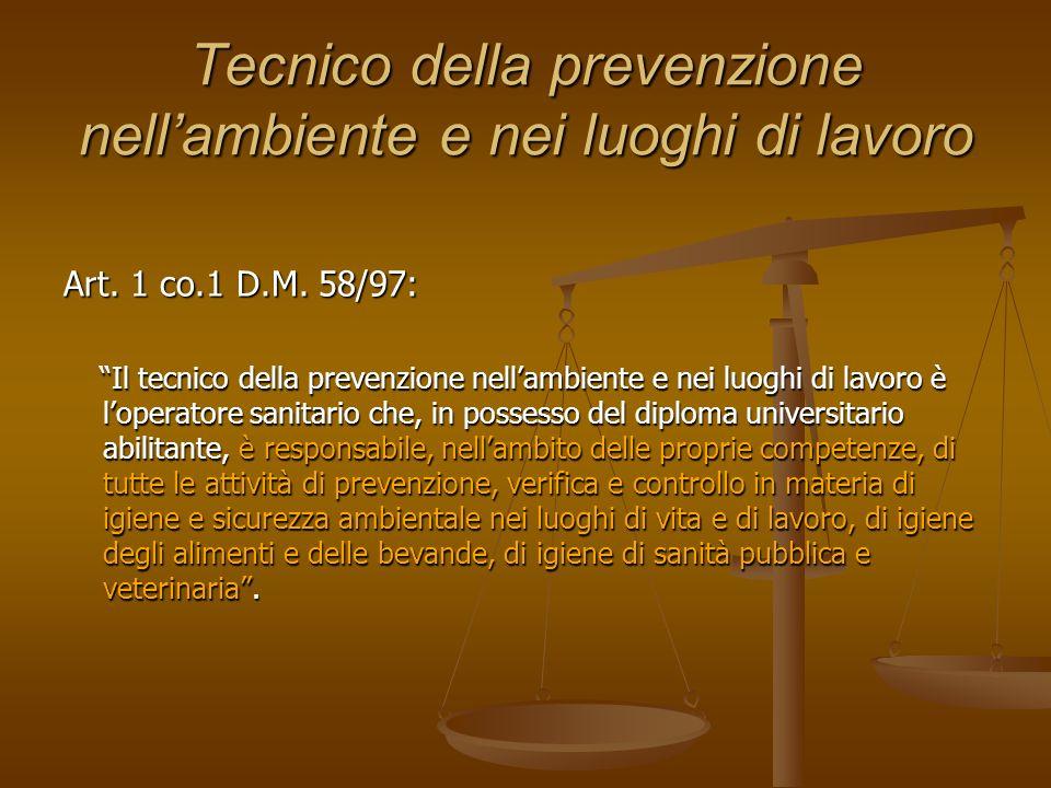 Tecnico della prevenzione nellambiente e nei luoghi di lavoro Art. 1 co.1 D.M. 58/97: Il tecnico della prevenzione nellambiente e nei luoghi di lavoro