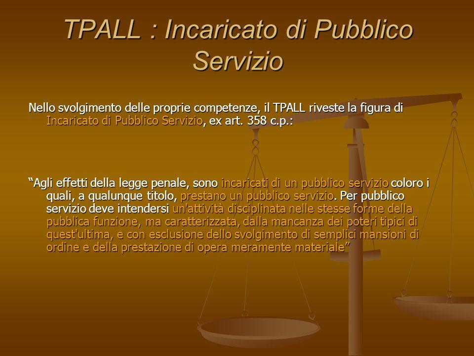 TPALL : Incaricato di Pubblico Servizio Nello svolgimento delle proprie competenze, il TPALL riveste la figura di Incaricato di Pubblico Servizio, ex