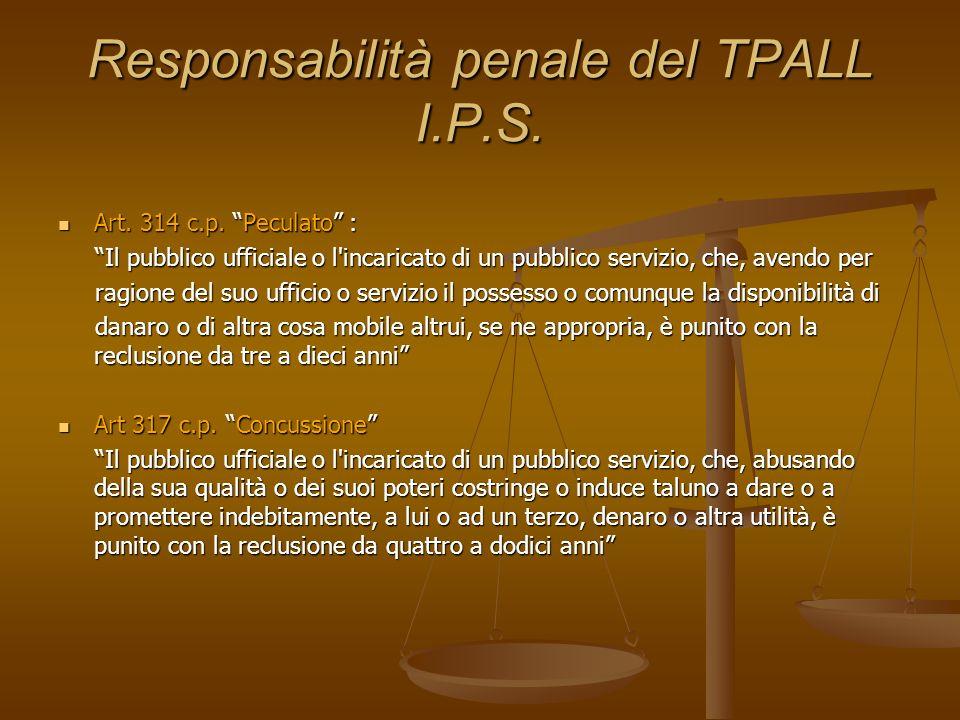 Responsabilità penale del TPALL I.P.S. Art. 314 c.p. Peculato : Art. 314 c.p. Peculato : Il pubblico ufficiale o l'incaricato di un pubblico servizio,