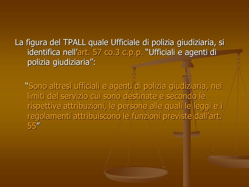 La figura del TPALL quale Ufficiale di polizia giudiziaria, si identifica nellart. 57 co.3 c.p.p. Ufficiali e agenti di polizia giudiziaria: Sono altr