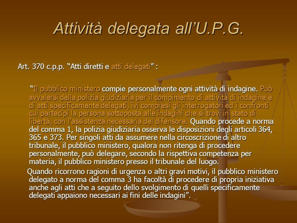 Attività delegata allU.P.G. Art. 370 c.p.p. Atti diretti e atti delegati : Il pubblico ministero compie personalmente ogni attività di indagine. Può a