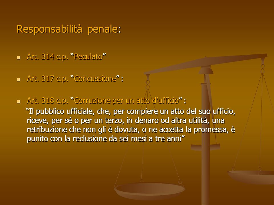 Responsabilità penale: Art. 314 c.p. Peculato Art. 314 c.p. Peculato Art. 317 c.p. Concussione : Art. 317 c.p. Concussione : Art. 318 c.p. Corruzione