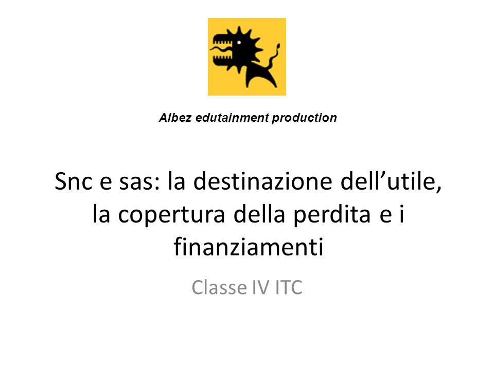 Snc e sas: la destinazione dellutile, la copertura della perdita e i finanziamenti Classe IV ITC Albez edutainment production
