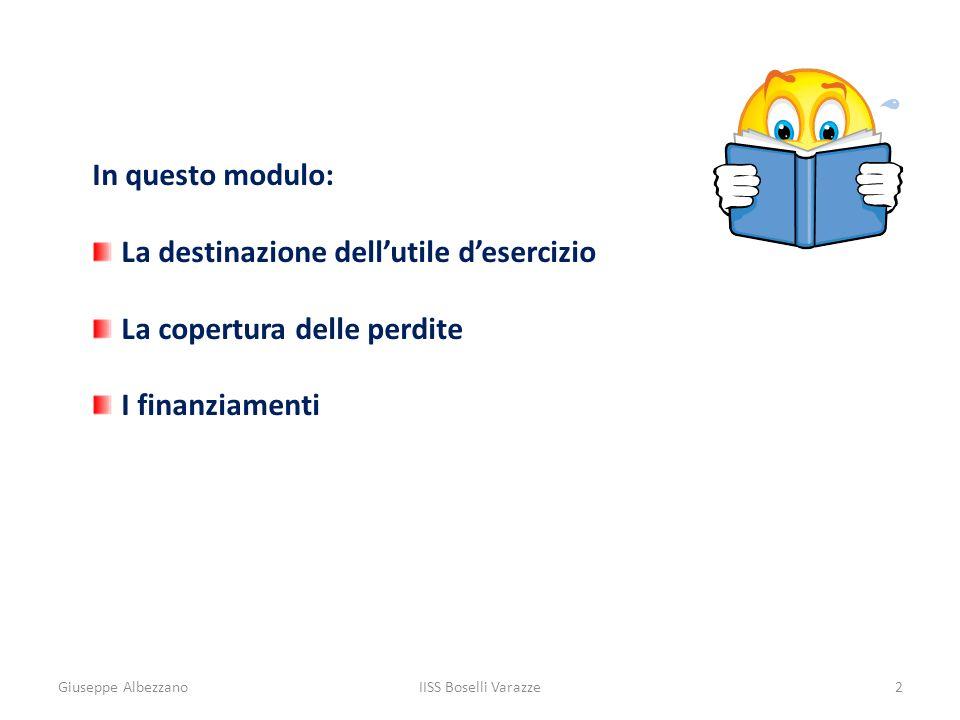 Giuseppe AlbezzanoIISS Boselli Varazze2 In questo modulo: La destinazione dellutile desercizio La copertura delle perdite I finanziamenti
