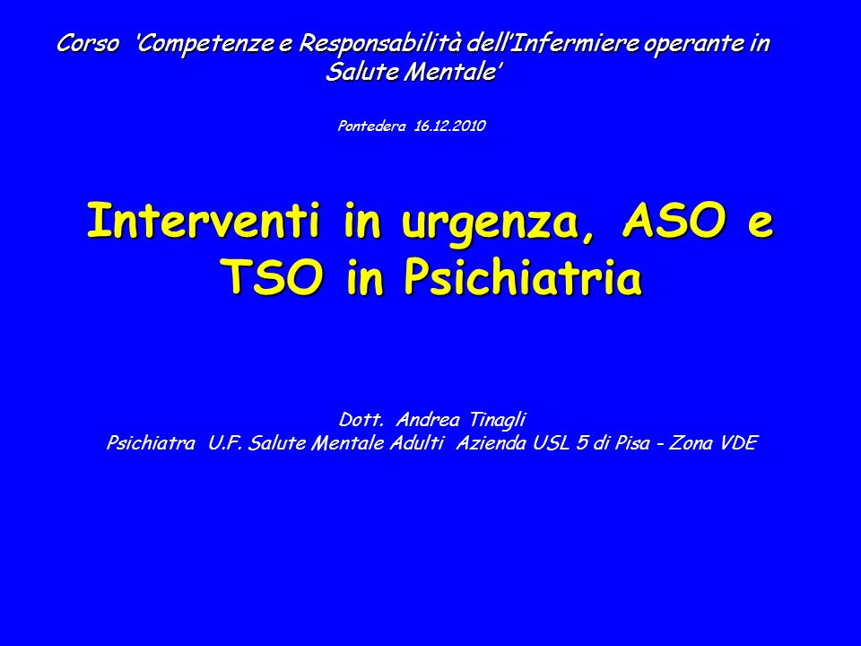 Interventi in urgenza, ASO e TSO in Psichiatria Interventi in urgenza, ASO e TSO in Psichiatria Dott.
