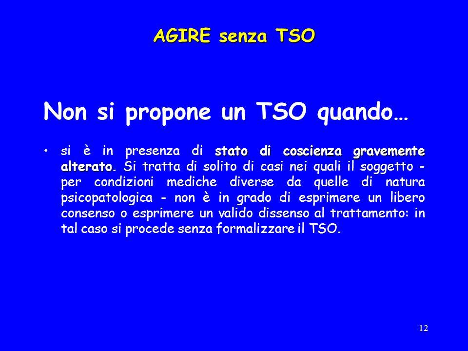 12 AGIRE senza TSO Non si propone un TSO quando… stato di coscienza gravemente alteratosi è in presenza di stato di coscienza gravemente alterato.