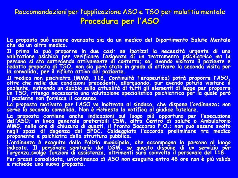 Procedura per lASO Raccomandazioni per lapplicazione ASO e TSO per malattia mentale Procedura per lASO La proposta può essere avanzata sia da un medico del Dipartimento Salute Mentale che da un altro medico.