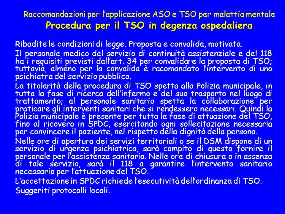 Procedura per il TSO in degenza ospedaliera Raccomandazioni per lapplicazione ASO e TSO per malattia mentale Procedura per il TSO in degenza ospedaliera Ribadite le condizioni di legge.
