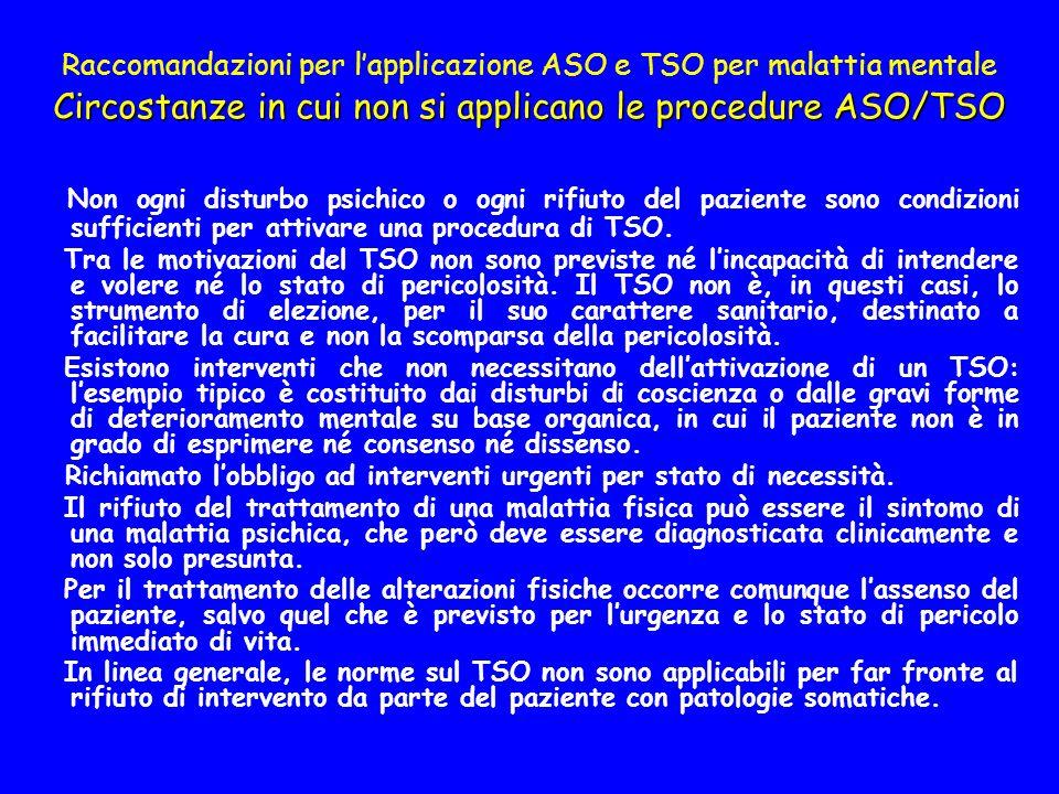 Circostanze in cui non si applicano le procedure ASO/TSO Raccomandazioni per lapplicazione ASO e TSO per malattia mentale Circostanze in cui non si applicano le procedure ASO/TSO Non ogni disturbo psichico o ogni rifiuto del paziente sono condizioni sufficienti per attivare una procedura di TSO.