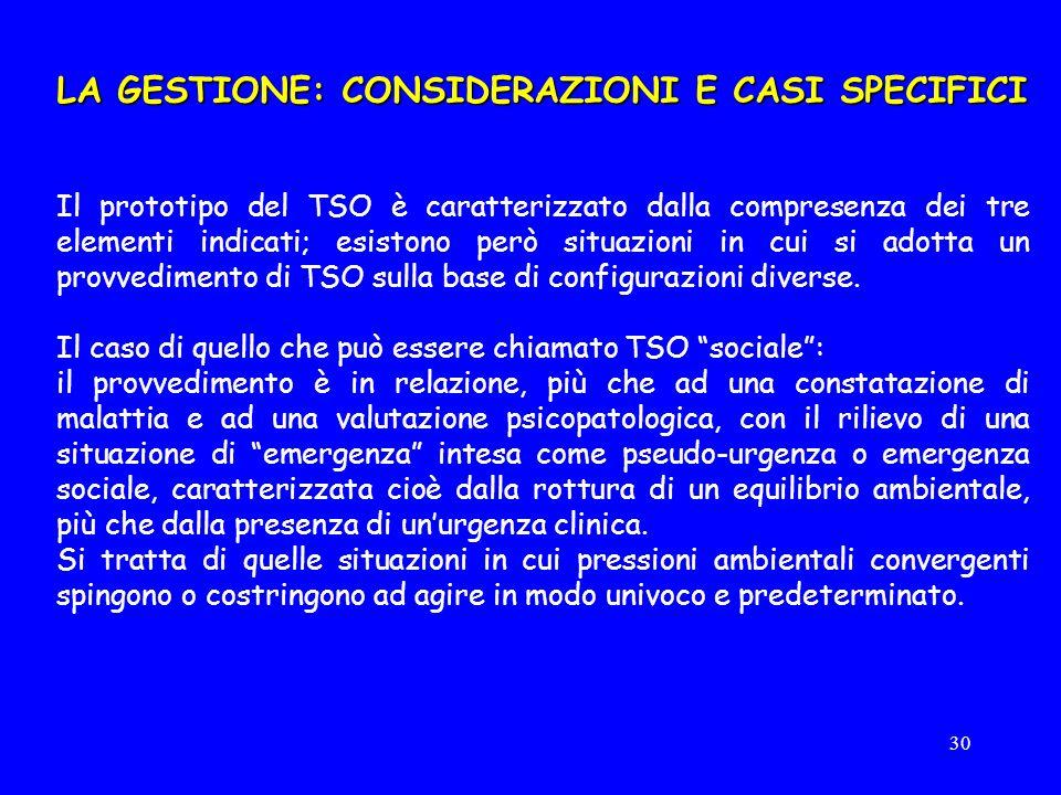 30 LA GESTIONE: CONSIDERAZIONI E CASI SPECIFICI Il prototipo del TSO è caratterizzato dalla compresenza dei tre elementi indicati; esistono però situazioni in cui si adotta un provvedimento di TSO sulla base di configurazioni diverse.