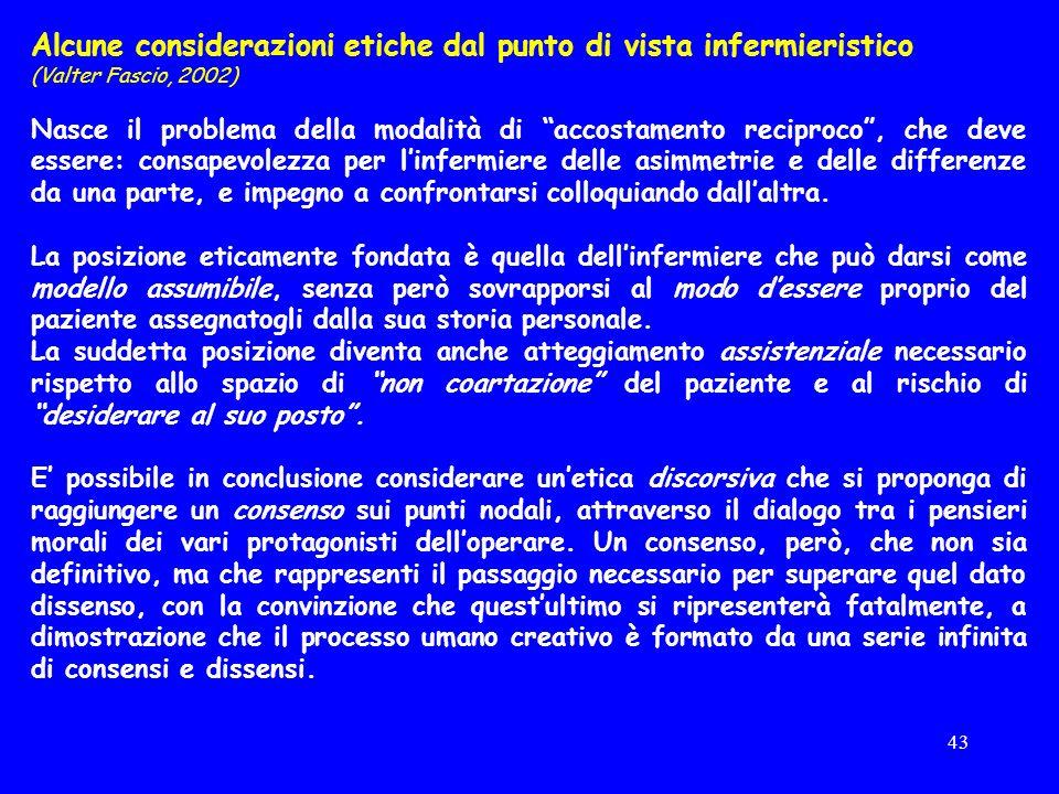 43 Alcune considerazioni etiche dal punto di vista infermieristico (Valter Fascio, 2002) Nasce il problema della modalità di accostamento reciproco, che deve essere: consapevolezza per linfermiere delle asimmetrie e delle differenze da una parte, e impegno a confrontarsi colloquiando dallaltra.