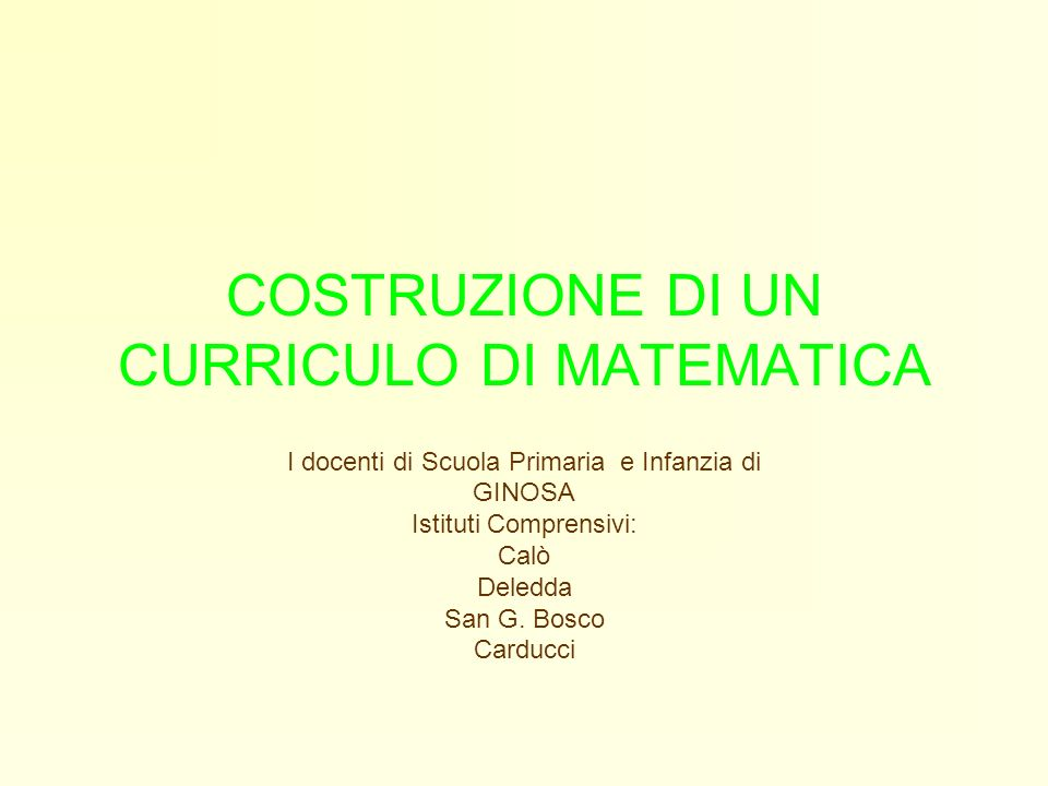 COSTRUZIONE DI UN CURRICULO DI MATEMATICA I docenti di Scuola Primaria e Infanzia di GINOSA Istituti Comprensivi: Calò Deledda San G. Bosco Carducci