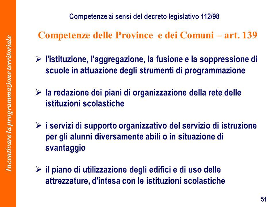 51 Competenze delle Province e dei Comuni – art. 139 l'istituzione, l'aggregazione, la fusione e la soppressione di scuole in attuazione degli strumen