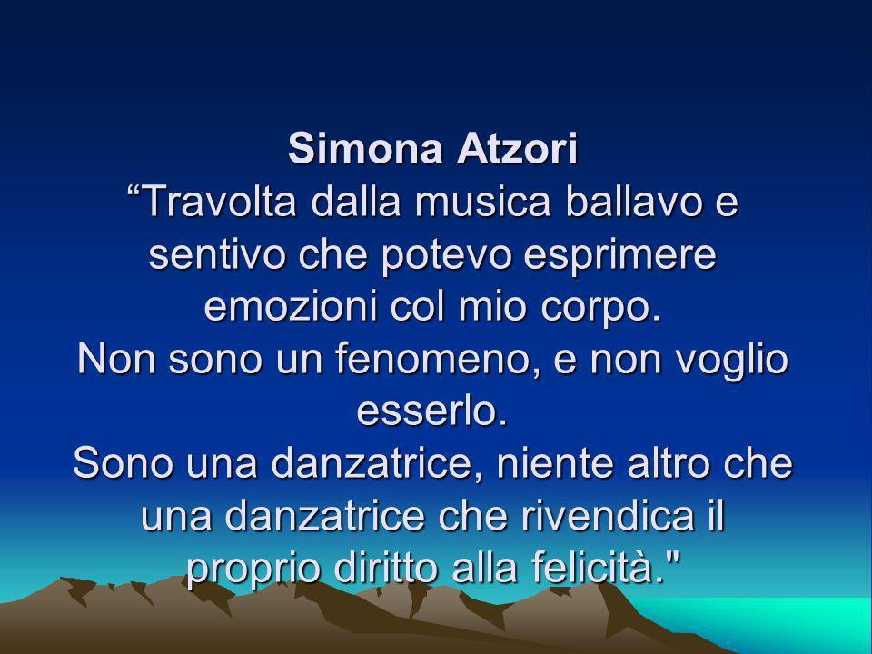 Simona Atzori Travolta dalla musica ballavo e sentivo che potevo esprimere emozioni col mio corpo. Non sono un fenomeno, e non voglio esserlo. Sono un