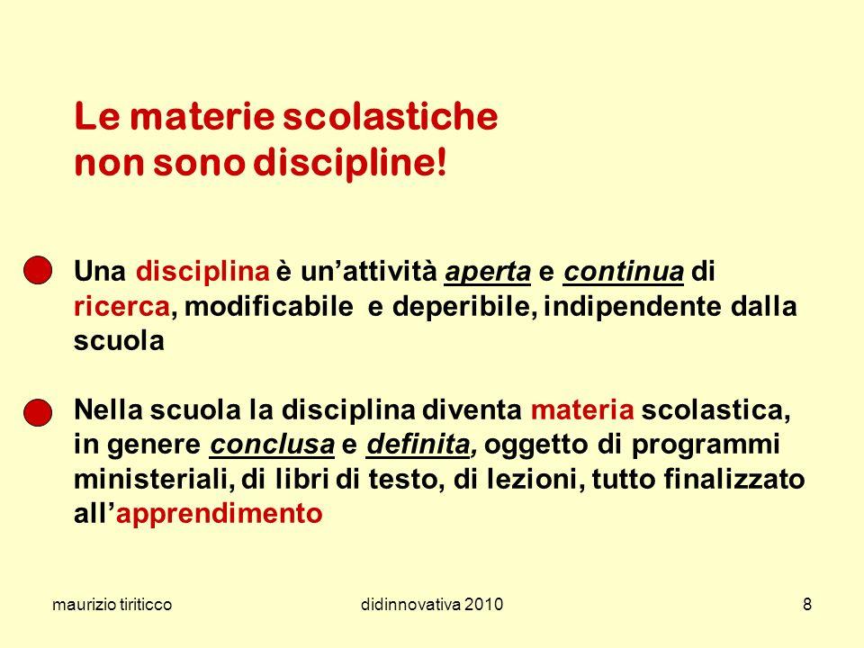 maurizio tiriticcodidinnovativa 20108 Le materie scolastiche non sono discipline! Una disciplina è unattività aperta e continua di ricerca, modificabi