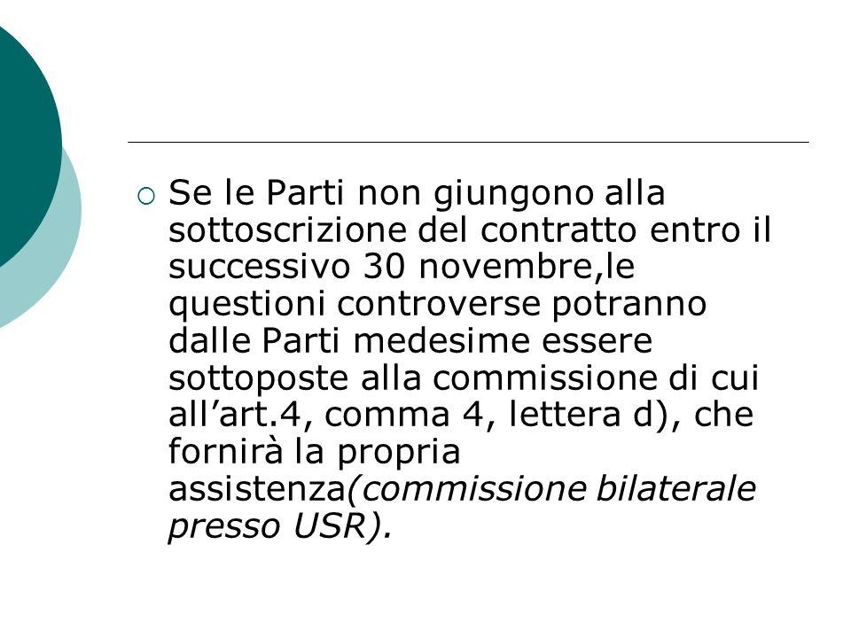 Se le Parti non giungono alla sottoscrizione del contratto entro il successivo 30 novembre,le questioni controverse potranno dalle Parti medesime essere sottoposte alla commissione di cui allart.4, comma 4, lettera d), che fornirà la propria assistenza(commissione bilaterale presso USR).