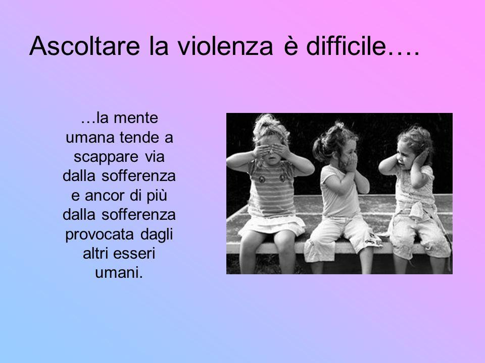 Ascoltare la violenza è difficile…. …la mente umana tende a scappare via dalla sofferenza e ancor di più dalla sofferenza provocata dagli altri esseri