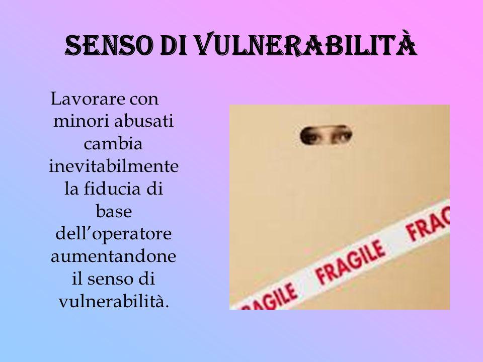 senso di vulnerabilità Lavorare con minori abusati cambia inevitabilmente la fiducia di base delloperatore aumentandone il senso di vulnerabilità.