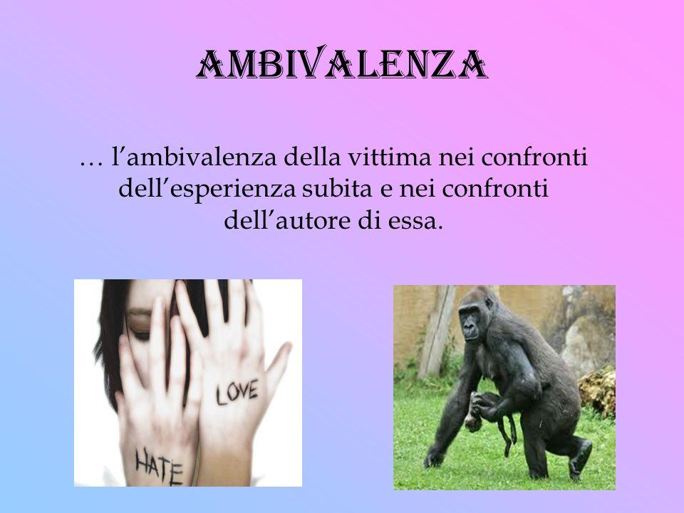 ambivalenza … lambivalenza della vittima nei confronti dellesperienza subita e nei confronti dellautore di essa.