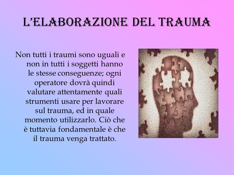 lelaborazione del trauma Non tutti i traumi sono uguali e non in tutti i soggetti hanno le stesse conseguenze; ogni operatore dovrà quindi valutare at