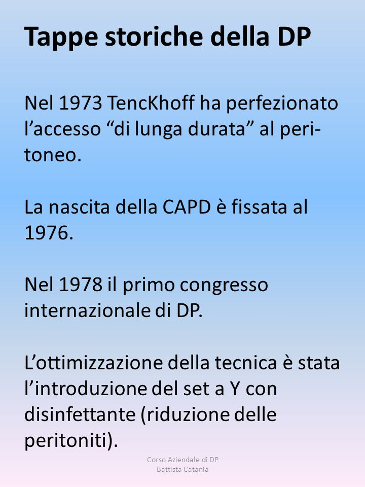 Tappe storiche della DP Nel 1973 TencKhoff ha perfezionato laccesso di lunga durata al peri- toneo. La nascita della CAPD è fissata al 1976. Nel 1978