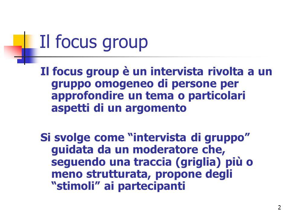 2 Il focus group Il focus group è un intervista rivolta a un gruppo omogeneo di persone per approfondire un tema o particolari aspetti di un argomento