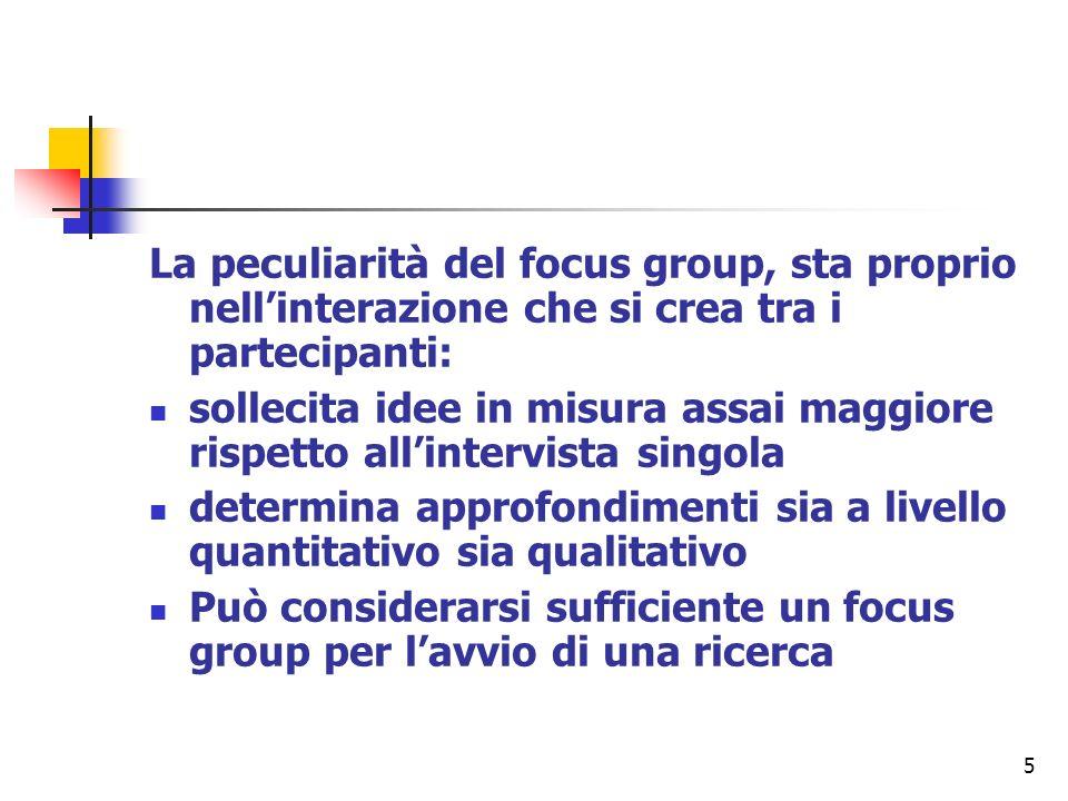 5 La peculiarità del focus group, sta proprio nellinterazione che si crea tra i partecipanti: sollecita idee in misura assai maggiore rispetto allinte