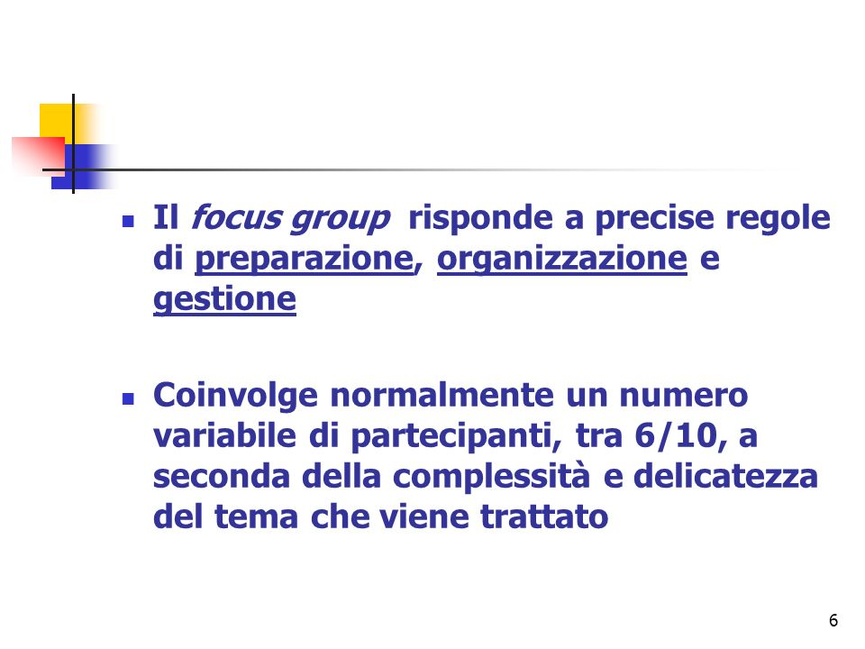 6 Il focus group risponde a precise regole di preparazione, organizzazione e gestione Coinvolge normalmente un numero variabile di partecipanti, tra 6