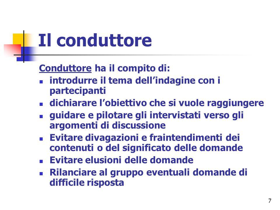 7 Il conduttore Conduttore ha il compito di: introdurre il tema dellindagine con i partecipanti dichiarare lobiettivo che si vuole raggiungere guidare