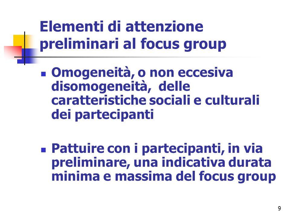 9 Elementi di attenzione preliminari al focus group Omogeneità, o non eccesiva disomogeneità, delle caratteristiche sociali e culturali dei partecipan