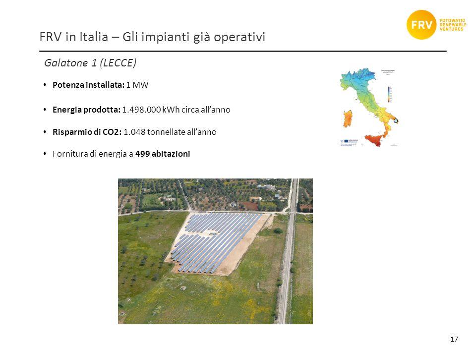 Galatone 1 (LECCE) 17 FRV in Italia – Gli impianti già operativi Potenza installata: 1 MW Energia prodotta: 1.498.000 kWh circa allanno Risparmio di CO2: 1.048 tonnellate allanno Fornitura di energia a 499 abitazioni