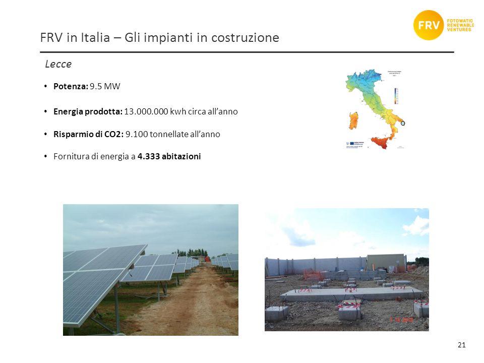 Lecce 21 FRV in Italia – Gli impianti in costruzione Potenza: 9.5 MW Energia prodotta: 13.000.000 kwh circa allanno Risparmio di CO2: 9.100 tonnellate allanno Fornitura di energia a 4.333 abitazioni