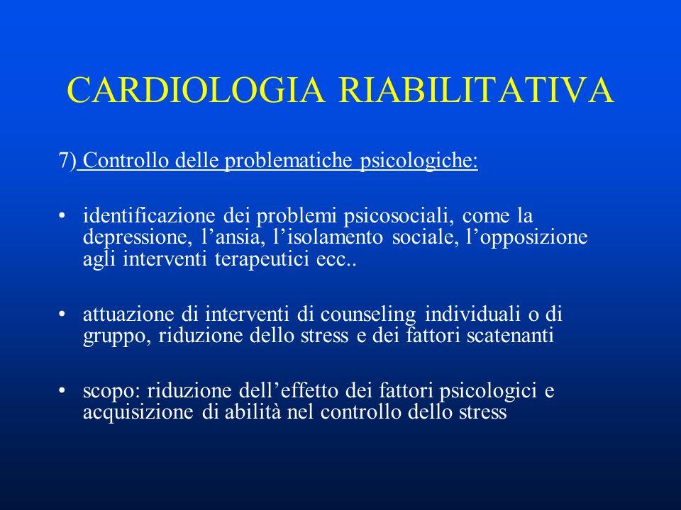 CARDIOLOGIA RIABILITATIVA 7) Controllo delle problematiche psicologiche: identificazione dei problemi psicosociali, come la depressione, lansia, lisolamento sociale, lopposizione agli interventi terapeutici ecc..