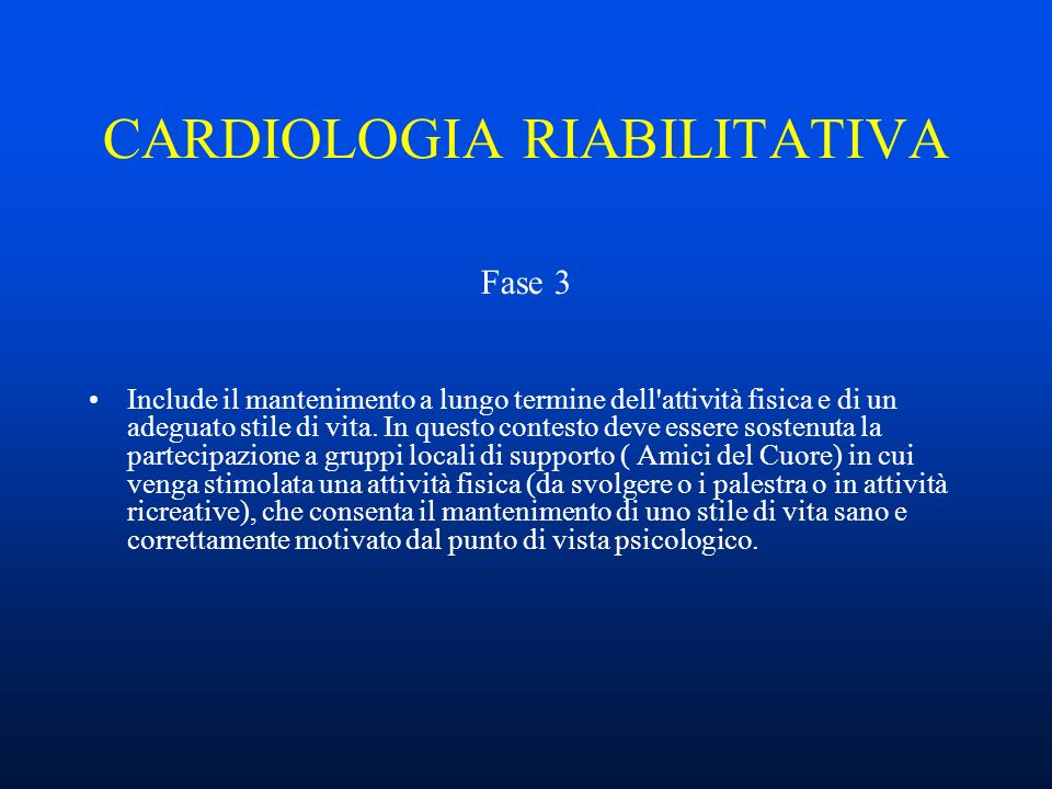 CARDIOLOGIA RIABILITATIVA Fase 3 Include il mantenimento a lungo termine dell attività fisica e di un adeguato stile di vita.