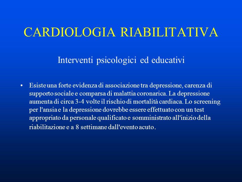 CARDIOLOGIA RIABILITATIVA Interventi psicologici ed educativi Esiste una forte evidenza di associazione tra depressione, carenza di supporto sociale e comparsa di malattia coronarica.