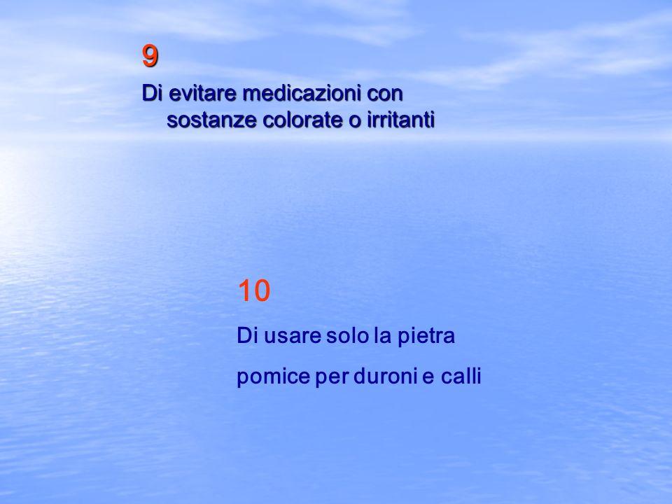 9 Di evitare medicazioni con sostanze colorate o irritanti 10 Di usare solo la pietra pomice per duroni e calli