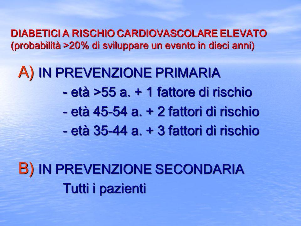 DIABETICI A RISCHIO CARDIOVASCOLARE ELEVATO (probabilità >20% di sviluppare un evento in dieci anni) A) IN PREVENZIONE PRIMARIA - età >55 a. + 1 fatto