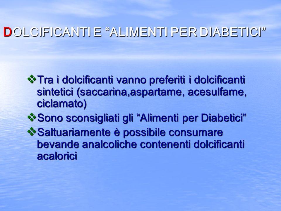 DOLCIFICANTI E ALIMENTI PER DIABETICI v Tra i dolcificanti vanno preferiti i dolcificanti sintetici (saccarina,aspartame, acesulfame, ciclamato) v Son