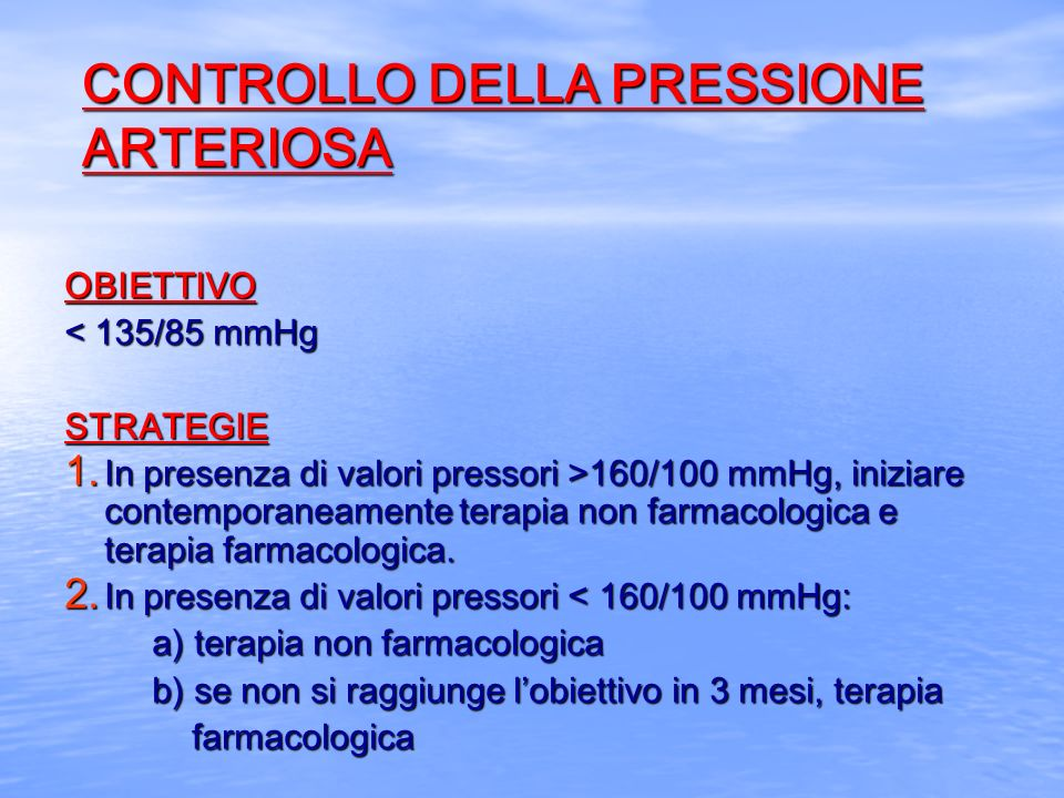 CONTROLLO DELLA PRESSIONE ARTERIOSA OBIETTIVO < 135/85 mmHg STRATEGIE 1. In presenza di valori pressori >160/100 mmHg, iniziare contemporaneamente ter