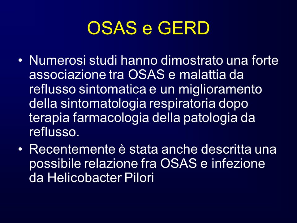 OSAS e GERD Numerosi studi hanno dimostrato una forte associazione tra OSAS e malattia da reflusso sintomatica e un miglioramento della sintomatologia