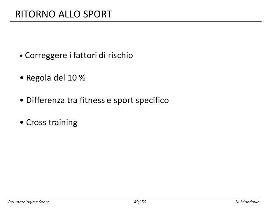 Reumatologia e SportM.Mondavio49/ 50 RITORNO ALLO SPORT Correggere i fattori di rischio Regola del 10 % Differenza tra fitness e sport specifico Cross training