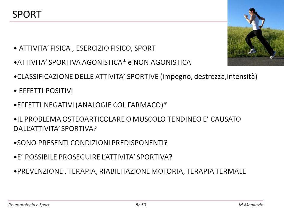 Reumatologia e SportM.Mondavio5/ 50 SPORT ATTIVITA FISICA, ESERCIZIO FISICO, SPORT ATTIVITA SPORTIVA AGONISTICA* e NON AGONISTICA CLASSIFICAZIONE DELLE ATTIVITA SPORTIVE (impegno, destrezza,intensità) EFFETTI POSITIVI EFFETTI NEGATIVI (ANALOGIE COL FARMACO)* IL PROBLEMA OSTEOARTICOLARE O MUSCOLO TENDINEO E CAUSATO DALLATTIVITA SPORTIVA.