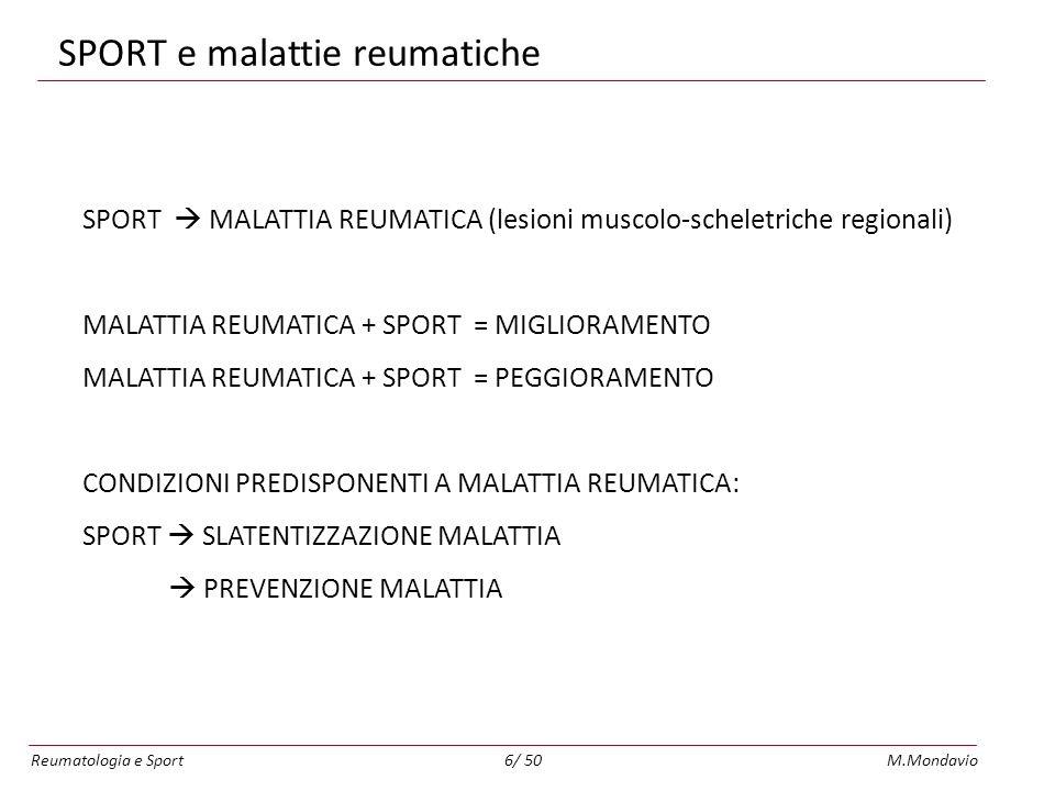 Reumatologia e SportM.Mondavio6/ 50 SPORT e malattie reumatiche SPORT MALATTIA REUMATICA (lesioni muscolo-scheletriche regionali) MALATTIA REUMATICA + SPORT = MIGLIORAMENTO MALATTIA REUMATICA + SPORT = PEGGIORAMENTO CONDIZIONI PREDISPONENTI A MALATTIA REUMATICA: SPORT SLATENTIZZAZIONE MALATTIA PREVENZIONE MALATTIA