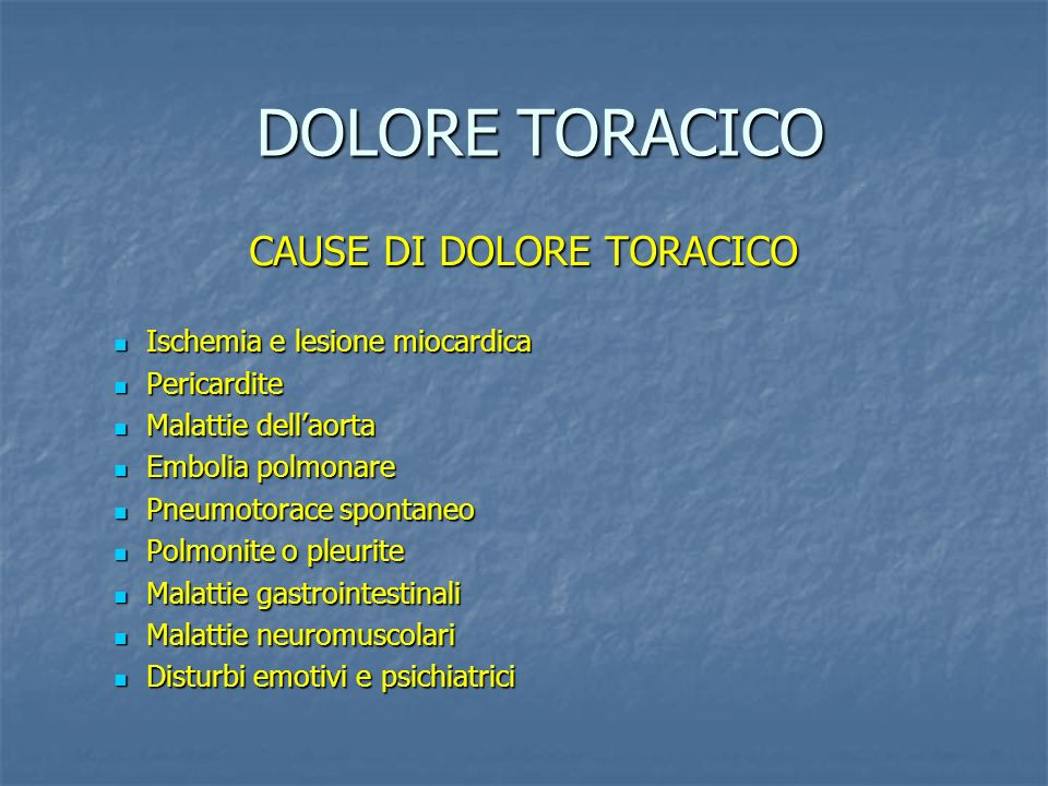 DOLORE TORACICO CAUSE DI DOLORE TORACICO Ischemia e lesione miocardica Ischemia e lesione miocardica Pericardite Pericardite Malattie dellaorta Malattie dellaorta Embolia polmonare Embolia polmonare Pneumotorace spontaneo Pneumotorace spontaneo Polmonite o pleurite Polmonite o pleurite Malattie gastrointestinali Malattie gastrointestinali Malattie neuromuscolari Malattie neuromuscolari Disturbi emotivi e psichiatrici Disturbi emotivi e psichiatrici