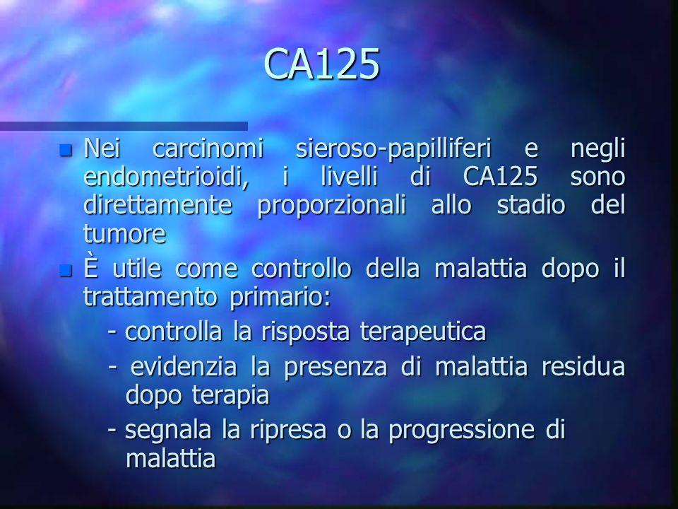 CA125 n Nei carcinomi sieroso-papilliferi e negli endometrioidi, i livelli di CA125 sono direttamente proporzionali allo stadio del tumore n È utile c