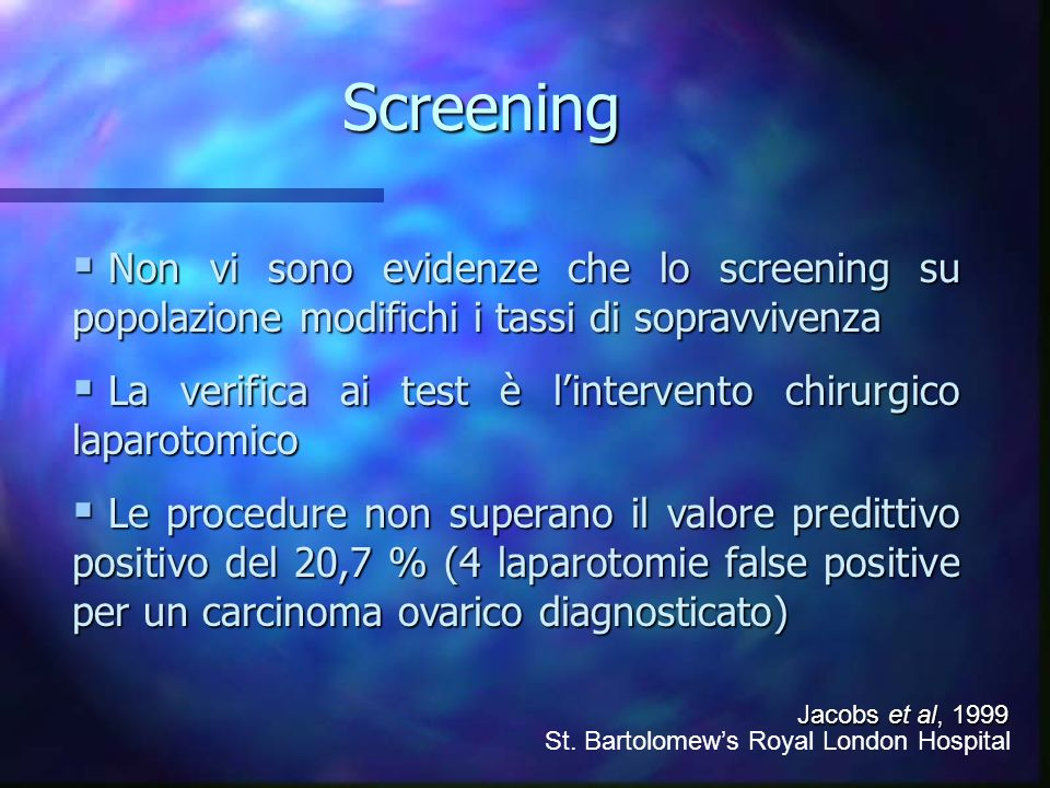 Screening Non vi sono evidenze che lo screening su popolazione modifichi i tassi di sopravvivenza Non vi sono evidenze che lo screening su popolazione