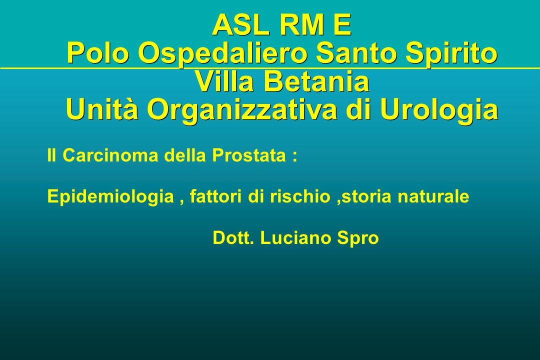 ASL RM E Polo Ospedaliero Santo Spirito Villa Betania Unità Organizzativa di Urologia Il Carcinoma della Prostata : Epidemiologia, fattori di rischio,