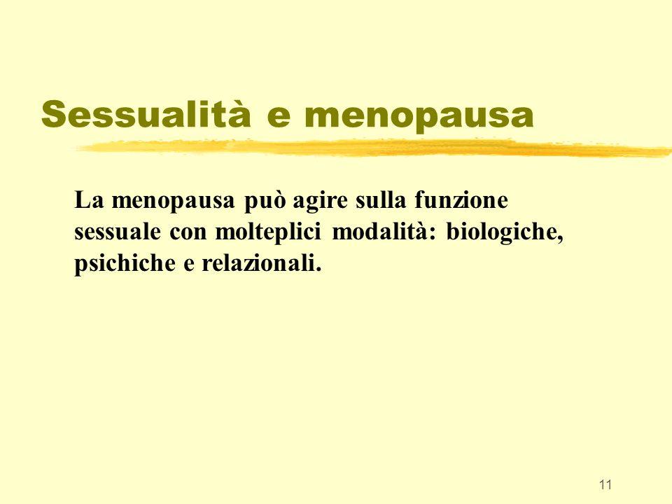 11 Sessualità e menopausa La menopausa può agire sulla funzione sessuale con molteplici modalità: biologiche, psichiche e relazionali.