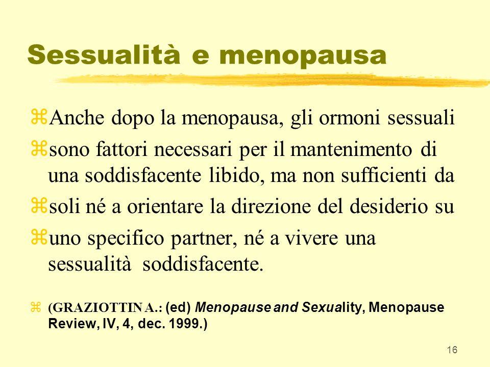 16 Sessualità e menopausa zAnche dopo la menopausa, gli ormoni sessuali zsono fattori necessari per il mantenimento di una soddisfacente libido, ma no